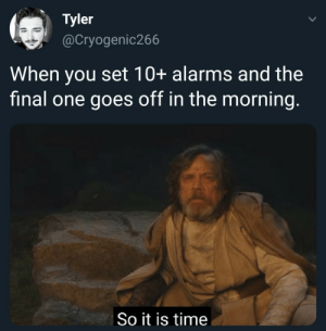 Me irl: Tyler  @Cryogenic266  When you set 10+ alarms and the  final one goes off in the morning.  So it is time Me irl