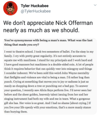 Nick Offerman being wholesome: Tyler Huckabee  @TylerHuckabee  We don't appreciate Nick Offerman  nearly as much as we sho  uld  You're synonymous with being a man's man. What was the last  thing that made you cry?  I went to theatre school. I took two semesters of ballet. I'm the sissy in my  family. I cry with pretty great regularity. It's not entirely accurate to  equate me with manliness. I stand for my principals and I work hard and  I have good manners but machismo is a double-sided coin. Alot of people  thin  k it requires behavior that can quickly veer into misogyny and things  I consider indecent. We've been sold this weird John Wayne mentality  that fistfights and violence are vital to being a man. I'd rather hug tharn  punch. Crying at something that moves you to joy or sadness is just as  manly as chopping down a tree or punching out a bad guy. To answer  your question, I recently saw Alicia Keys perform live. I'd never seen her  before and the sheer golden, heavenly talent issuing from her and her  singing instrument had both my wife and me in tears. What a gorgeous  gift she has. Her voice is so great. And I had no shame [about crying.] If  you live your life openly with your emotions, that's a more manly stance  than burying them Nick Offerman being wholesome