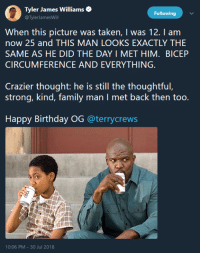 Birthday, Taken, and Happy Birthday: Tyler James Williamse  @TylerJamesWill  Following  When this picture was taken, I was 12. I am  now 25 and THIS MAN LOOKS EXACTLY THE  SAME AS HE DID THE DAY I MET HIM. BICEP  CIRCUMFERENCE AND EVERYTHING.  Crazier thought: he is still the thoughtful,  Happy Birthday OG @terrycrews  0:06 PM-30 Jul 2018