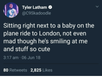 Cute, Flight, and London: Tyler Latham  @c9Skadoodle  Sitting right next to a baby on the  plane ride to London, not evern  mad though he's smiling at me  and stuff so cute  3:17 am 06 Jun 18  80 Retweets 2,825 Likes <p>Wholesome flight</p>