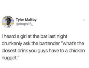 "Chicken, Girl, and Ask: Tyler Maltby  @mops16  I heard a girl at the bar last night  drunkenly ask the bartender ""what's the  closest drink you guys have to a chicken  nugget."" Shaken not stirred"