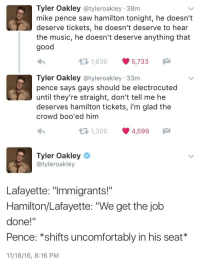 "Fucking, Music, and Saw: Tyler Oakley @tyleroakley 38m  mike pence saw hamilton tonight, he doesn't  deserve tickets, he doesn't deserve to hear  the music, he doesn't deserve anything that  good  1,636 5,733  Tyler Oakley @tyleroakley 33m  pence says gays should be electrocuted  until they're straight, don't tell me he  deserves hamilton tickets, i'm glad the  crowd boo'ed him  1,306 4,599   Tyler Oakley  @tyleroakley  Lafayette: ""Immigrants!""  Hamilton/Lafayette: ""We get the job  done!""  Pence: *shifts uncomfortably in his seat*  11/18/16, 8:16 PM <p><a href=""http://etherealistic-tronler.tumblr.com/post/153366196027/first-off-fuck-yes-tyler-i-agree-second-off"" class=""tumblr_blog"">etherealistic-tronler</a>:</p> <blockquote> <p>first off: fuck yes tyler i agree </p>  <p>second off: how DARE pence ruin the sacredness of Hamilton with his presence excuse him he can go and suffer through an off broadway basement production of spring awakening instead ugh</p> </blockquote> <p>Yes, how dare a man go to see a show that's open to the public. He should be prevented for enjoying something that I also enjoy just because I don't agree with him!!! Oh and he never fucking said that gays should be electrocuted. Even liberal shill Snopes isn&rsquo;t saying that: <a href=""http://www.snopes.com/mike-pence-supported-gay-conversion-therapy/"">http://www.snopes.com/mike-pence-supported-gay-conversion-therapy/</a></p>"