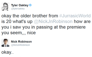 iamjonnytopside:  mablepines:    Can he just not? He's so problematic and gross.: Tyler Oakley  @tyleroakley  okay the older brother from #JurrasicWorld  is 20 what's up@NickJnRobinson how are  you i saw you in passing at the premiere  you seem,,, nice  Nick Robinson  NickJnRobinson  okay. iamjonnytopside:  mablepines:    Can he just not? He's so problematic and gross.