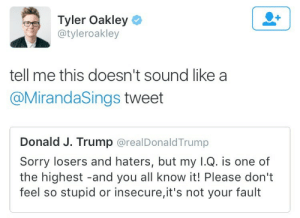 Omg, Sorry, and Target: Tyler Oakley  @tyleroakley  tell me this doesn't sound like a  @MirandaSings tweet  Donald J. Trump @realDonaldTrump  Sorry losers and haters, but my I.Q. is one of  the highest -and you all know it! Please don't  feel so stupid or insecure,it's not your fault capricornhumor:  Omg
