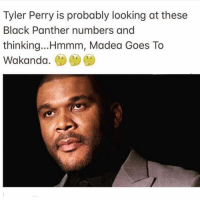 Funny, Tyler Perry, and Black: Tyler Perry is probably looking at these  Black Panther numbers and  thinking...Hmmm, Madea Goes To  Wakanda, 😂💯