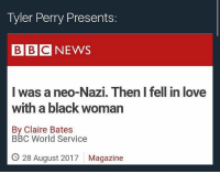 Love, Memes, and Tyler Perry: Tyler Perry Presents:  BBCNEWS  was a neo-Nazi. Then I fell in love  with a black woman  By Claire Bates  BBC World Service  O 28 August 2017  Magazine welp