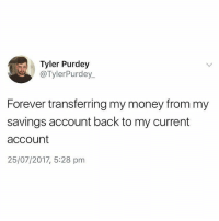 Money, Forever, and Help: Tyler Purdey  @TylerPurdey  Forever transferring my money from my  savings account back to my current  account  25/07/2017, 5:28 pm Same but I can't help it😩