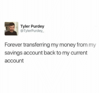Life, Memes, and Money: Tyler Purdey  @TylerPurdey  Forever transferring my money from my  savings account back to my current  account Story of my life.