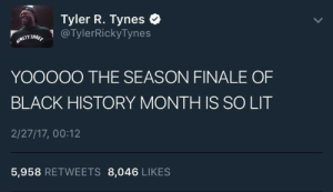 Black History Month, Lit, and Black: Tyler R. Tynes  İNETYINee. @  YOOOOO THE SEASON FINALE OF  BLACK HISTORY MONTH IS SO LIT  2/27/17, 00:12  TylerRickvTynes  METTTHRO  5,958 RETWEETS 8,046 LIKES WONT HE DO IT 🙌🏾
