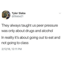 Drugs, Pressure, and Alcohol: Tyler Slaba  @Slaba21  They always taught us peer pressure  was only about drugs and alcohol  In reality it's about going out to eat and  not going to class  2/12/18, 12:11 PM