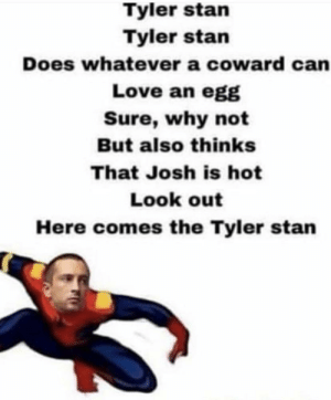 Love, Stan, and Can: Tyler stan  Tyler stan  Does whatever a coward can  Love an egg  Sure, why not  But also thinks  That Josh is hot  Look out  Here comes the Tyler stan 🎵 Tyler Stan 🎵