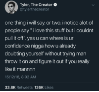 """Confidence, Love, and Tyler the Creator: Tyler, The Creator <  @tylerthecreator  one thing i will say. or two. i notice alot of  people say"""" i love this stuff but i couldnt  pull it off"""". yes u can where is ur  confidence nigga how u already  doubting yourself without trying man  throw it on and figure it out if you really  like it mannnn  15/12/18, 8:02 AM  33.8K Retweets 126K Likes Keep on keeping on"""