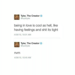 Life, Love, and Shit: Tyler, The Creator  @fucktyler  being in love is cool as hell, like  having feelings and shit its tight  4/26/15, 10:31 AM  Tyler, The Creator  @fucktyler  nvm  4/26/15, 10:45 AM Getting hit hard by life like