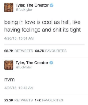 nvm: Tyler, The Creator  @fucktyler  being in love is cool as hell, like  having feelings and shit its tight  4/26/15, 10:31 AM  68.7K RETWEETS 68.7K FAVOURITES  Tyler, The Creator  @fucktyler  nvm  4/26/15, 10:45 AM  22.2K RETWEETS 14K FAVOURITES