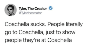 Blackpeopletwitter, Coachella, and Tyler the Creator: Tyler, The Creator  @Tylerthecreator  Coachella sucks. People literally  go to Coachella, just to show  people they're at Coachella Look at me and my flower crown! (via /r/BlackPeopleTwitter)