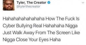 Still the best tweet ever: Tyler, The Creator  @tylerthecreator  Hahahahahahahaha How The Fuck Is  Cyber Bullying Real Hahahaha Nigga  Just Walk Away From The Screen Like  Nigga Close Your Eyes Haha Still the best tweet ever