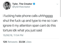 Fucking, Phone, and Tyler the Creator: Tyler, The Creator  @tylerthecreator  i fucking hate phone calls uhhhgggg  shut the fuck up and type to me so i can  ignore it my attention span cant do this  torture idk what you just said  15/06/18, 11:54 PM  12K Retweets 33.5K Likes meirl