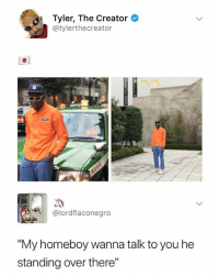 "Tyler the Creator, Girl, and Dank Memes: Tyler, The Creator  @tylerthecreator  @lordflaconegro  ""My homeboy wanna talk to you he  standing over there"" aye girl"