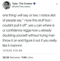 """u cant get anywhere without confidence (via /r/BlackPeopleTwitter): Tyler, The Creator  @tylerthecreator  one thing i will say. or two. i notice alot  of people say"""" i love this stuff but i  couldnt pull it off"""". yes u can where is  ur confidence nigga how u already  doubting yourself without trying man  throw it on and figure it out if you really  like it mannnn  12/15/18, 3:32 AM  30.5K Retweets 114K Likes u cant get anywhere without confidence (via /r/BlackPeopleTwitter)"""