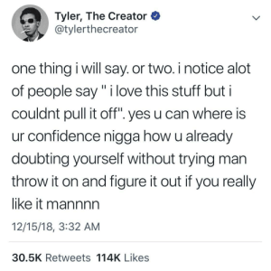 "Confidence, Dank, and Love: Tyler, The Creator  @tylerthecreator  one thing i will say. or two. i notice alot  of people say"" i love this stuff but i  couldnt pull it off "". yes u can where is  ur confidence nigga how u already  doubting yourself without trying man  throw it on and figure it out if you really  like it mannnn  12/15/18, 3:32 AM  30.5K Retweets 114K Likes u cant get anywhere without confidence by iKojan MORE MEMES"