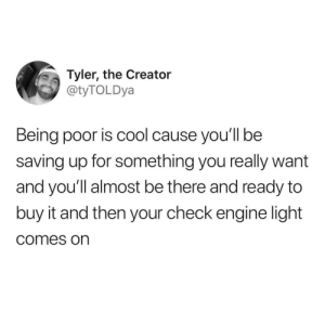 Tyler the Creator, Cool, and MeIRL: Tyler, the Creator  @tyTOLDya  Being poor is cool cause you'll be  saving up for something you really want  and you'll almost be there and ready to  buy it and then your check engine light  comes on meirl