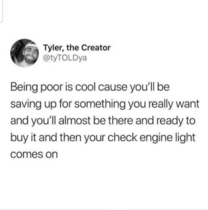 me irl: Tyler, the Creator  @tyTOLDya  Being poor is cool cause you'll be  saving up for something you really want  and you'll almost be there and ready to  buy it and then your check engine light  comes on me irl