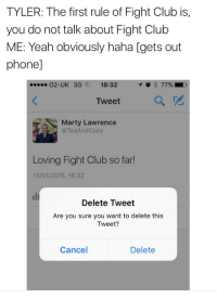 Club, Fight Club, and Phone: TYLER: The first rule of Fight Club is,  you do not talk about Fight Club  ME: Yeah obviously haha [gets out  phone]  O2-UK  3G  18:32  Tweet  a  Marty Lawrence  @TeaAndCopy  Loving Fight Club so far!  14/01/2016, 18:32  uli  Delete Tweet  Are you sure you want to delete this  Tweet?  Cancel  Delete