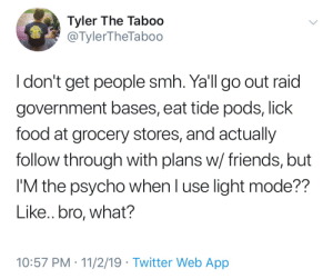Bad, Food, and Friends: Tyler The Taboo  @TylerTheTab00  I don't get people smh. Ya'll go out raid  government bases, eat tide pods, lick  food at grocery stores, and actually  follow through with plans w/ friends, but  I'M the psycho when I use light mode??  Like.. bro, what?  10:57 PM 11/2/19 Twitter Web App Honestly, it's not that bad