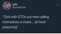"Food, Girls, and Memes: tyler  @urdadtyler  ""Girls with STDs out here calling  themselves a snack... ok food  poisoning Lmaooo NOOO"