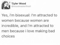 here's to hoping we all become lesbians real soon :): Tyler Wood  @woodmasterfresh  Yes, i'm bisexual: I'm attracted to  women because women are  incredible, and I'm attracted to  men because i love making bad  choices here's to hoping we all become lesbians real soon :)