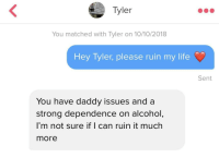 Life, Alcohol, and Daddy Issues: Tyler  You matched with Tyler on 10/10/2018  Hey Tyler, please ruin my life  Sent  You have daddy issues and a  strong dependence on alcohol  l'm not sure if I can ruin it much  more He hit me with some truth