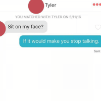 That is the one good reason to sit on your face: Tyler  YOU MATCHED WITH TYLER ON 5/11 16  Sit on my face?  If it would make you stop talking.  Sent That is the one good reason to sit on your face
