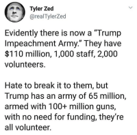 "Merica.: Tyler Zed  @realTylerZed  Evidently there is now a ""Trump  Impeachment Army."" They have  $110 million, 1,000 staff, 2,000  volunteers  Hate to break it to them, but  Trump has an army of 65 million,  armed with 100+ million guns,  with no need for funding, they're  all volunteer Merica."