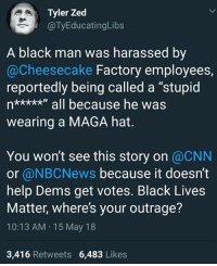 "Black Lives Matter, cnn.com, and Memes: Tyler Zed  @TyEducatingLibs  A black man was harassed by  @Cheesecake Factory employees,  reportedly being called a ""stupid  wearing a MAGA hat.  You won't see this story on @CNN  or @NBCNews because it doesn't  help Dems get votes. Black Lives  Matter, where's your outrage?  10:13 AM 15 May 18  3,416 Retweets 6,483 Likes"