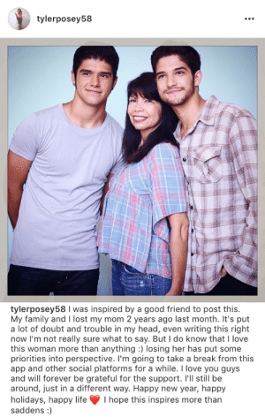 Family, Head, and Instagram: tylerposey58   tylerposey58 I was inspired by a good friend to post this.  My family and I lost my mom 2 years ago last month. It's put  a lot of doubt and trouble in my head, even writing this right  now I'm not really sure what to say. But I do know that I love  this woman more than anything :) losing her has put some  priorities into perspective. I'm going to take a break from this  app and other social platforms for a while. I love you guys  and will forever be grateful for the support. I'll still be  around, just in a different way. Happy new year, happy  holidays, happy life I hope this inspires more than  saddens:) teenwolf-shadowhunters:  Tyler Posey posted this to instagram 6 hours ago. He will be taking a break from social media, and he doesnt really give a specific reason, but we all respect his choice and hope everything turns out well.