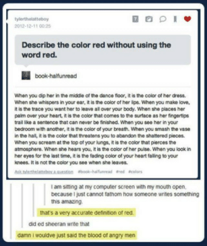 The Color Redomg-humor.tumblr.com: tylerthelatteboy  2012-12-11 00:25  Describe the color red without using the  word red.  book-halfunread  When you dip her in the middle of the dance floor, it is the color of her dress.  When she whispers in your ear, it is the color of her lips. When you make love,  it is the trace you want her to leave all over your body. When she places her  palm over your heart, it is the color that comes to the surface as her fingertips  trail like a sentence that can never be finished. When you see her in your  bedroom with another, it is the color of your breath. When you smash the vase  in the hall, it is the color that threatens you to abandon the shattered pieces.  When you scream at the top of your lungs, it is the color that pierces the  atmosphere. When she hears you, it is the color of her puise. When you look in  her eyes for the last time, it is the fading color of your heart falling to your  knees. It is not the color you see when she leaves.  Askhterthelatteboraguestion book-halfunread fred acolors  I am sitting at my computer screen with my mouth open,  because I just cannot fathom how someone writes something  this amazing  that's a very accurate definition of red.  did ed sheeran write that  damn i wouldve just said the blood of angry men The Color Redomg-humor.tumblr.com