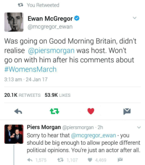 """sabrielandorangejuice: wrathofthegiraffe:  ithelpstodream: Thank you, Ewan McGregor! Pay attention though because this is important, this reaction. People like Piers do it all the time. He's low-key claiming that his right to freedom of speech is being attacked. It's one of the most popular strawman arguments to throw out in this modern reality. Did Ewan McGregor once say that Piers isn't allowed his opinion? No. did he say he SHOULDN'T be allowed his opinion? No. He said he didn't want to talk to him. That is not stopping someone from having an opinion in any way. But,""""they want to take my right to speak freely,"""" is WWAAAAAYYYYYY easier to fight against then,""""no one wants to talk to me because I'm a repugnant human being.""""  Also Piers Morgan is also an actorWhy is his actor-opinion more important that Ewan McGregors?  Fuck this guy. : tYou Retweeted  Ewan McGregor  @mcgregor ewan  Was going on Good Morning Britain, didn't  realise @piersmorgan was host. Won't  go on with him after his comments about  #WomensMarch  3:13 am 24 Jan 17  20.1K RETWEETS 53.9K LIKES  t7  Piers Morgan @piersmorgan 2h  Sorry to hear that @mcgregor_ewan - you  should be big enough to allow people different  political opinions. You're just an actor after all.  1,107  1,575  4,469 sabrielandorangejuice: wrathofthegiraffe:  ithelpstodream: Thank you, Ewan McGregor! Pay attention though because this is important, this reaction. People like Piers do it all the time. He's low-key claiming that his right to freedom of speech is being attacked. It's one of the most popular strawman arguments to throw out in this modern reality. Did Ewan McGregor once say that Piers isn't allowed his opinion? No. did he say he SHOULDN'T be allowed his opinion? No. He said he didn't want to talk to him. That is not stopping someone from having an opinion in any way. But,""""they want to take my right to speak freely,"""" is WWAAAAAYYYYYY easier to fight against then,""""no one wants to talk to me because I'm a repugnant human """
