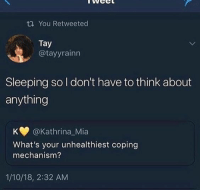 Sleeping, Mia, and Think: tYou Retweeted  Tay  @tayyrainn  Sleeping so I don't have to think about  anything  K @Kathrina_Mia  What's your unhealthiest coping  mechanism?  1/10/18, 2:32 AM