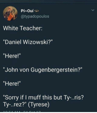 """Blackpeopletwitter, Sorry, and Teacher: @typadopoulos  White Teacher:  """"Daniel Wizowski?""""  """"Here!""""  """"John von Gugenbergerstein?""""  """"Here!""""  Sorry if I muff this but Ty-..ris?  Ty-..rez?"""" (Tyrese) <p>A-Aron (via /r/BlackPeopleTwitter)</p>"""
