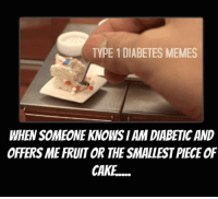 Diabetes: TYPE 1 DIABETES MEMES  WHEN SOMEONE KNOWS I AM DIABETIC AND  OFFERS ME FRUIT OR THE SMALLEST PIECE OF  CAKE....