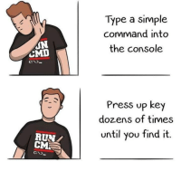 Run, Simple, and Satisfaction: Type a simple  command into  the console  ON  CMD  Press up key  dozens of times  until you find it.  RUN  CM  C:N> Well, the satisfaction is different