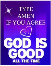 Good: TYPE  AMEN  IF YOU AGREE  GOD IS  GOOD  ALL THE TIME  God's Spoken Word Ministries