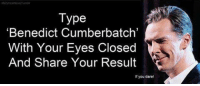 "Benedict Cumberbatch. No, I didn't cheat..... being on a laptop might be a disadvantage. -Tiara: Type  ""Benedict Cumberbatch'  With Your Eyes Closed  And Share Your Result  If you dare! Benedict Cumberbatch. No, I didn't cheat..... being on a laptop might be a disadvantage. -Tiara"