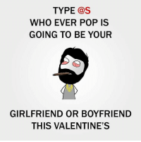 Gas Who: TYPE  Gas  WHO EVER POP IS  GOING TO BE YOUR  GIRLFRIEND OR BOYFRIEND  THIS VALENTINE'S