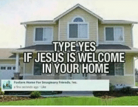 Friends, Jesus, and Home: TYPE YES  IF JESUS IS WELCOME  IN YOUR HOME  Fosters Home For imaginary Friends. Yes.  a few seconds ago Uke