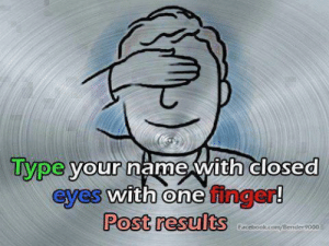 """Facebook, Life, and Lol: Type your  name with closea  0  eyes with one finger!  Post results  Facebook.com Bender9000 i-will-call-you-thiquesawsebawse:  radicalbehavior:  envymyblackness:  king-emare:  amesbonet:  africanaquarian:  daji-ruhu:  rivaini-witch:  dgcakes:  thesublimecrime:  bear-fighter:  jewishzevran:  grandenchanterfiona:  asinglesufganiya:  alannotturing:  ect0biologist:  beware-the-seer-of-life:  squidkneee:  touchingbutts:  whatamiyourwife:  massivecheesecakefan:  ham  Caruitbb  Bailru  Sudney  aoife damn it…  Nsue  afan  uael  Miriam  leufg  Altasa  Ksrjd  ,ieiam  Savrins  MUSE  tennillt I was close  Any Shit if only I coulda got the """"m""""! Breh, I'm a failure. All I have is three damn letters! 😂  Mslxolm  That's actually a lot closer then I thought I'd get  Sehtubr  Got the first letter right but that's it lol  Taylor  jabejje 😭   sebastisn oh shit i was so close!!!"""