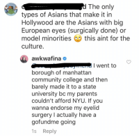 "Children, College, and Community: types of Asians that make it in  Hollywood are the Asians with big  European eyes (surgically done) or  model minorities this aint for the  culture  awkwafina #  I went to  borough of manhattan  community college and thern  barely made it to a state  university bc my parents  couldn't afford NYU. If you  wanna endorse my eyelid  surgery I actually have a  gofundme going  1s Reply Barely look nor reply to comments but this one needed a talking to. Don't put us in a box. Children of immigrants acculturate differently: Some of us aren't the ""Asians"" you're used to. https://t.co/WnEYyIARvg"
