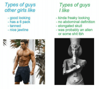 Abdominable: Types of guys  other girls like  good looking  has a 6 pack  tanned  nice jawline  Types of guys  like  kinda freaky looking  no abdominal definition  elongated skull  was probably an alien  or some shit tbh