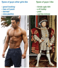 the choice is yours m'lady: Types of guys other girls like  Types of guys I like  good looking  has a 6 pack  kinda ugly tbh  - a lil tubby  -pale  - tanned  - nice jawline  carries knives the choice is yours m'lady