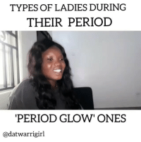 "Memes, Period, and 🤖: TYPES OF LADIES DURING  THEIR PERIOD  PERIOD GLOW"" ONES  @datwarrigirl Ladies which one are you? 😂😂😂 Via @datwarrigirl . KraksTV"
